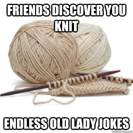 Friends discover you knit Endless old lady jokes - Friends discover you knit Endless old lady jokes  Knitting Problems