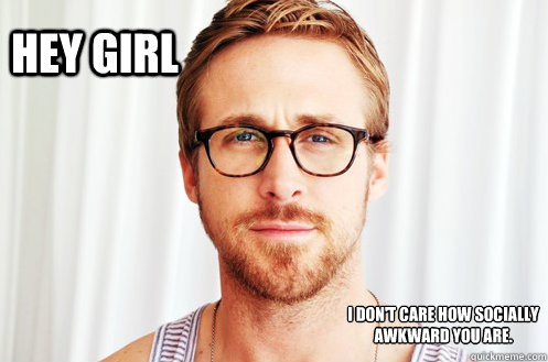 Hey Girl I don't care how socially awkward you are.