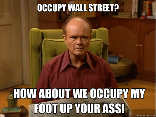 Occupy Wall Street? How about we occupy my foot up your ass!