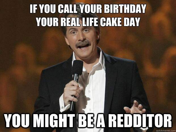 If you call your birthday                   your real life cake day You might be a redditor - If you call your birthday                   your real life cake day You might be a redditor  Reddit Joke Jeff