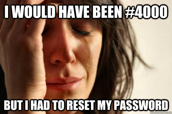 I would have been #4000 But I had to reset my password - I would have been #4000 But I had to reset my password  First World Problems