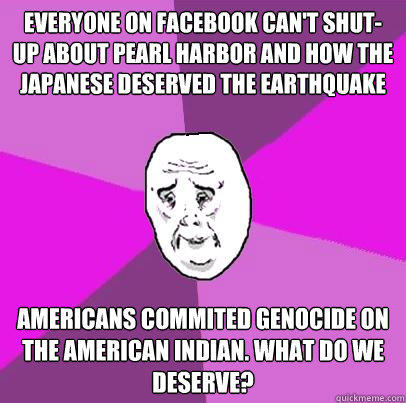Everyone on Facebook can't shut-up about Pearl Harbor and how the Japanese deserved the earthquake Americans commited genocide on the american indian. what do we deserve?  LIfe is Confusing
