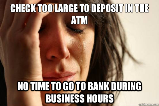Check too large to deposit in the ATM no time to go to bank during business hours - Check too large to deposit in the ATM no time to go to bank during business hours  First World Problems