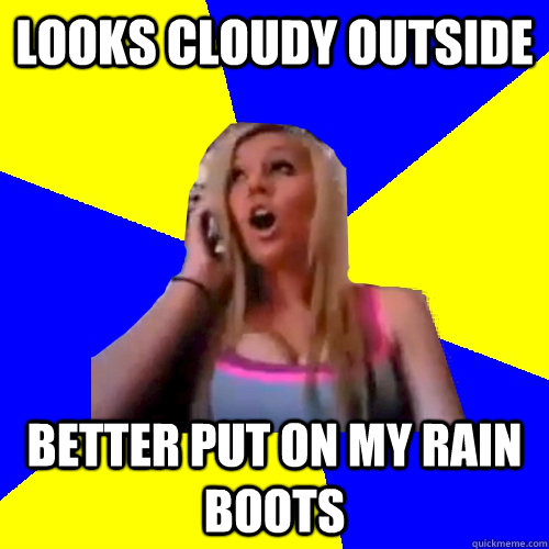 Looks cloudy outside Better put on my rain boots