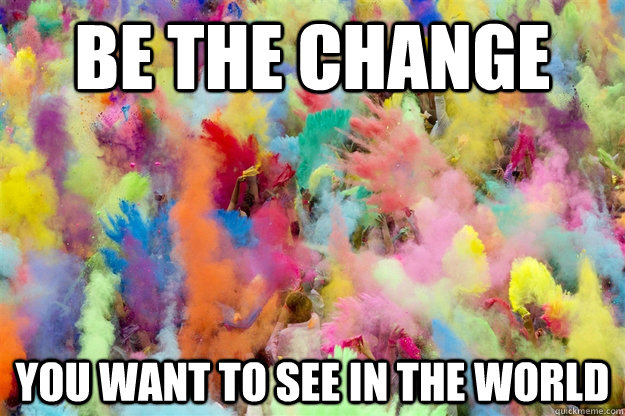 Be the change  you want to see in the world   Holi