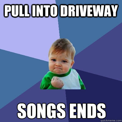 Pull into driveway songs ends Caption 3 goes here - Pull into driveway songs ends Caption 3 goes here  Success Kid