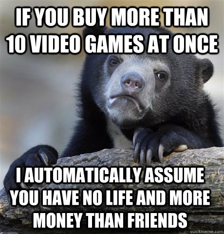 If you buy more than 10 video games at once I automatically assume you have no life and more money than friends - If you buy more than 10 video games at once I automatically assume you have no life and more money than friends  Confession Bear