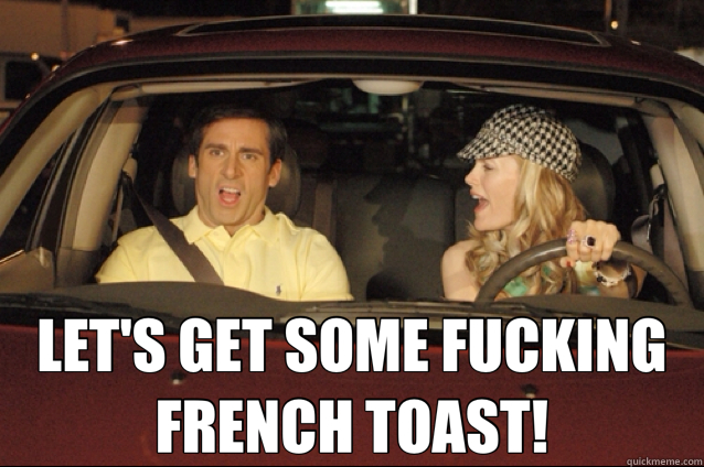 0790c8a41437c1d82a5e01b1bffa74c52aedeacda40274b4e6c5db7230f5d49c let's get some fucking french toast! steve quickmeme