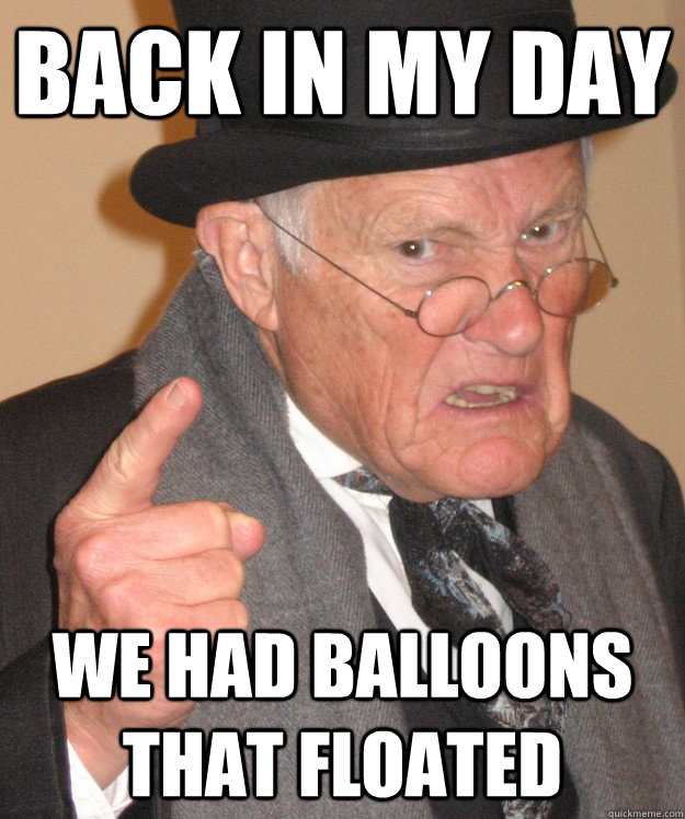 back in my day we had balloons that floated - back in my day we had balloons that floated  back in my day
