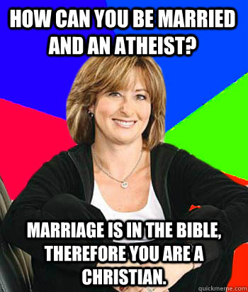 how can you be married and an atheist? marriage is in the bible, therefore you are a christian.  - how can you be married and an atheist? marriage is in the bible, therefore you are a christian.   Sheltering Suburban Mom