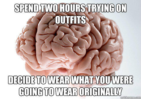 Spend two hours trying on outfits Decide to wear what you were going to wear originally - Spend two hours trying on outfits Decide to wear what you were going to wear originally  Scumbag Brain