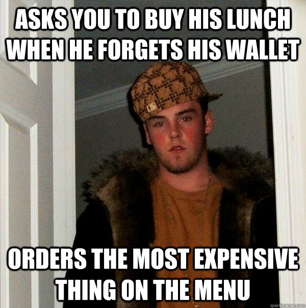 ASKS YOU TO BUY HIS LUNCH WHEN HE FORGETS HIS WALLET ORDERS THE MOST EXPENSIVE THING ON THE MENU - ASKS YOU TO BUY HIS LUNCH WHEN HE FORGETS HIS WALLET ORDERS THE MOST EXPENSIVE THING ON THE MENU  Scumbag Steve