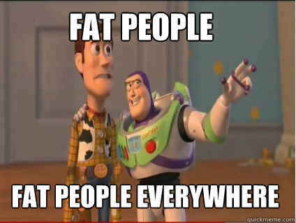 Fat people Fat people everywhere - Fat people Fat people everywhere  woody and buzz