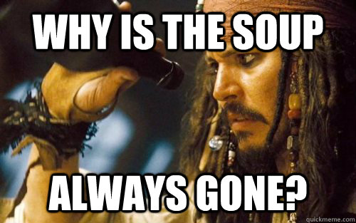 Why is the soup Always gone? - Why is the soup Always gone?  Sad Jack Sparrow