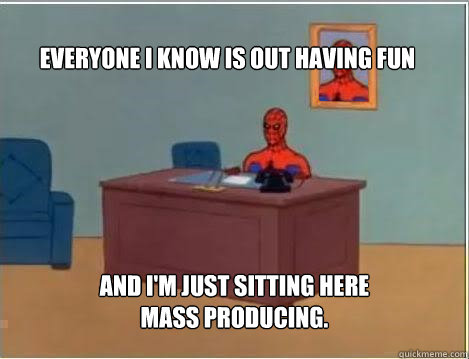 Everyone I know is out having fun And I'm just sitting here mass producing. - Everyone I know is out having fun And I'm just sitting here mass producing.  Spiderman