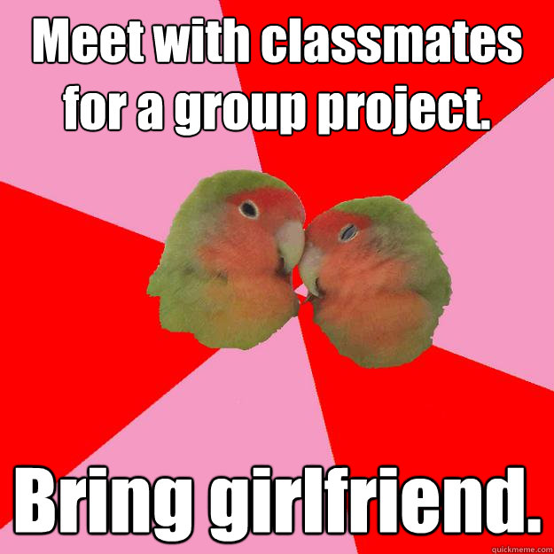 Meet with classmates for a group project. Bring girlfriend.
