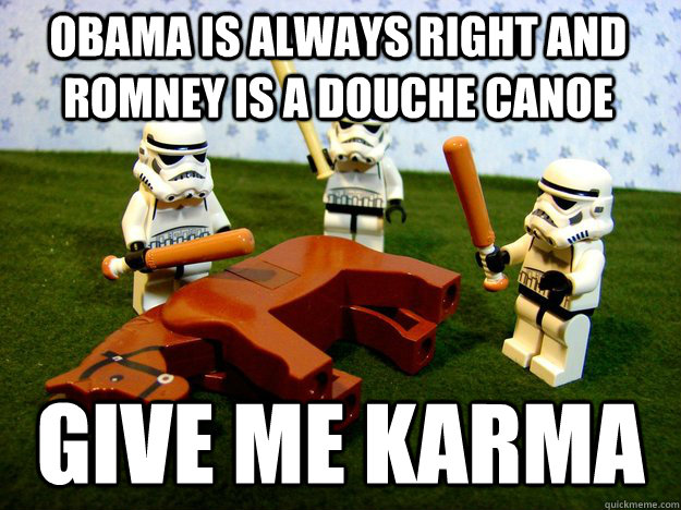 Obama is always right and Romney is a douche canoe Give me karma  Beating Dead Horse Stormtroopers