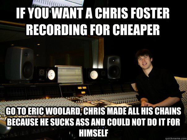 IF you want a chris foster recording for cheaper Go to eric woolard, chris made all his chains because he sucks ass and could not do it for himself  Skumbag Sound Engineer