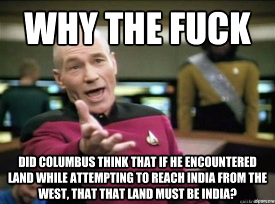 Why the fuck did columbus think that if he encountered land while attempting to reach india from the west, that that land must be india? - Why the fuck did columbus think that if he encountered land while attempting to reach india from the west, that that land must be india?  Misc