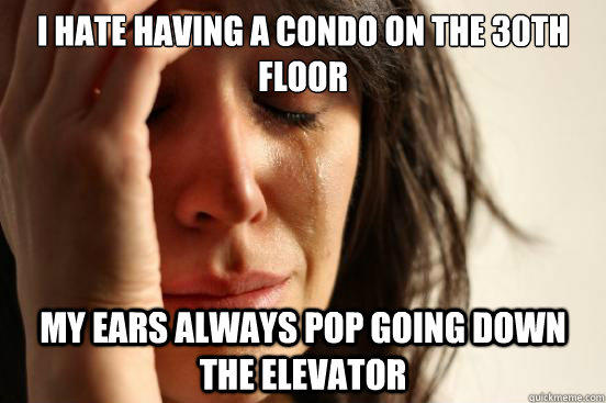 I hate having a condo on the 30th floor my ears always pop going down the elevator - I hate having a condo on the 30th floor my ears always pop going down the elevator  First World Problems