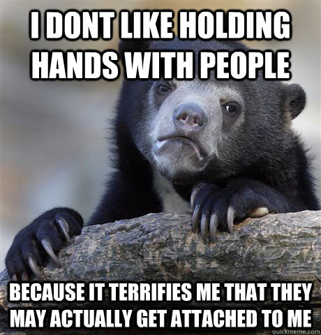 I dont like holding hands with people because it terrifies me that they may actually get attached to me - I dont like holding hands with people because it terrifies me that they may actually get attached to me  Confession Bear