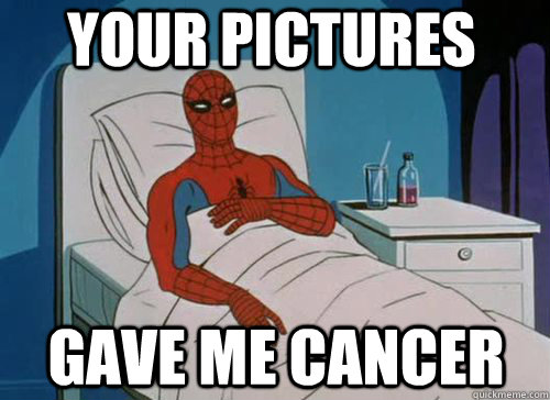 Your pictures Gave me cancer - Your pictures Gave me cancer  Sick Spiderman