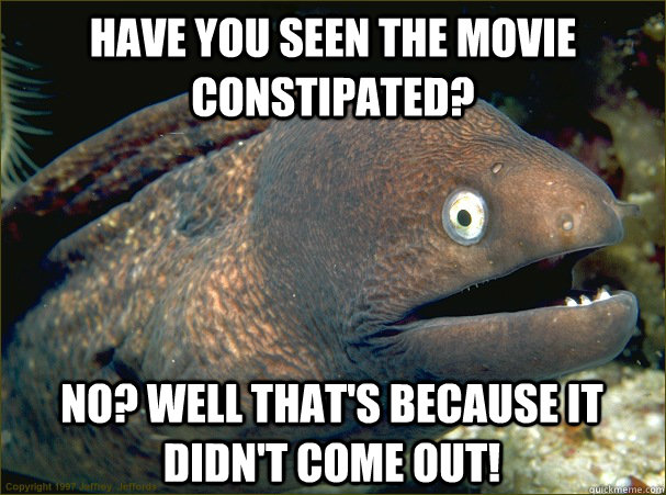 Have you seen the movie constipated? No? Well that's because it didn't come out! - Have you seen the movie constipated? No? Well that's because it didn't come out!  Bad Joke Eel