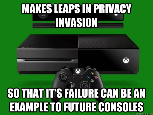 makes leaps in privacy invasion so that it's failure can be an example to future consoles - makes leaps in privacy invasion so that it's failure can be an example to future consoles  Scumbag Xbox One