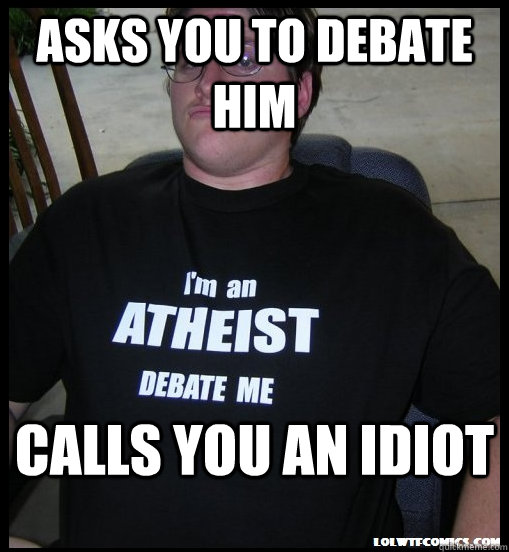 Asks you to debate him Calls you an idiot - Asks you to debate him Calls you an idiot  Scumbag Atheist