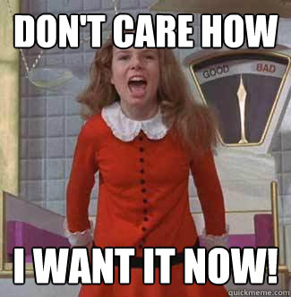 Don't care how I want it NOW! - Don't care how I want it NOW!  Veruca Salt