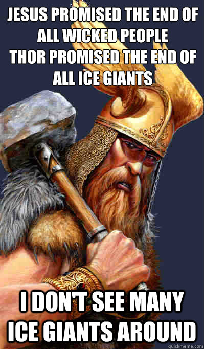 Jesus promised the end of all wicked people  Thor promised the end of All Ice giants I don't see many Ice Giants around  Thor