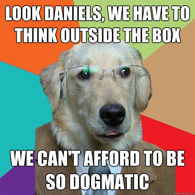 Look Daniels, we have to think outside the box We can't afford to be so dogmatic - Look Daniels, we have to think outside the box We can't afford to be so dogmatic  Business Dog