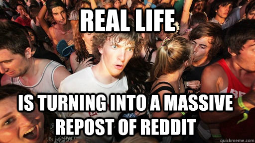 REAL LIFE is turning into a massive repost of reddit - REAL LIFE is turning into a massive repost of reddit  Sudden Clarity Clarence