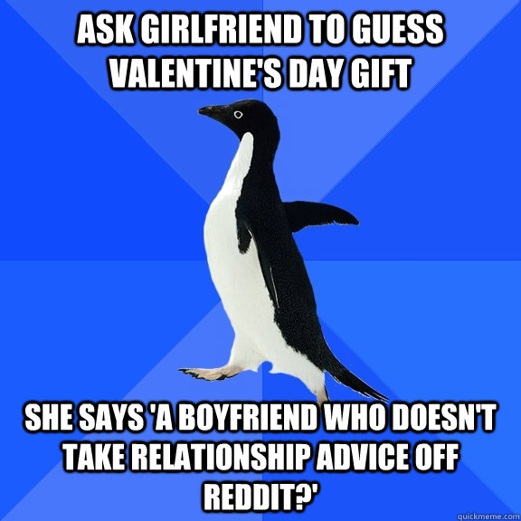 Ask girlfriend to guess Valentine's Day gift She says 'a boyfriend who doesn't take relationship advice off Reddit?' - Ask girlfriend to guess Valentine's Day gift She says 'a boyfriend who doesn't take relationship advice off Reddit?'  Socially Awkward Penguin