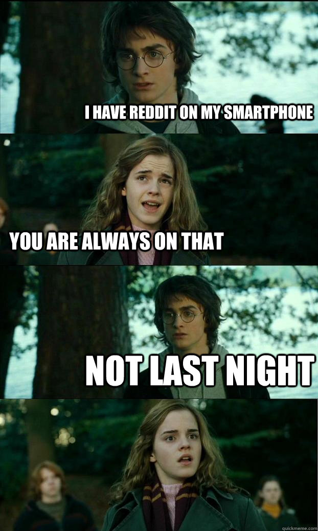 i have Reddit on my smartphone You are always on that not last night - i have Reddit on my smartphone You are always on that not last night  Horny Harry