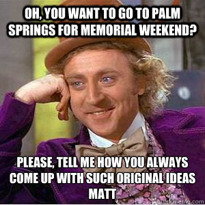 OH, YOU WANT TO GO TO PALM SPRINGS FOR MEMORIAL WEEKEND? PLEASE, TELL ME HOW YOU ALWAYS COME UP WITH SUCH ORIGINAL IDEAS MATT   willy wonka