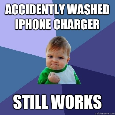 Accidently washed iPhone charger Still works - Accidently washed iPhone charger Still works  Success Kid