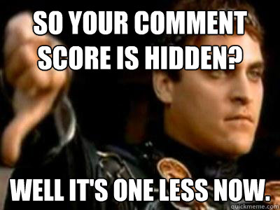 So your comment score is hidden? Well it's one less now. - So your comment score is hidden? Well it's one less now.  Downvoting Roman