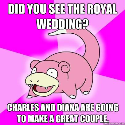 Did you see the Royal wedding? Charles and diana are going to make a great couple. - Did you see the Royal wedding? Charles and diana are going to make a great couple.  Slowpoke
