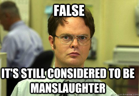 False It's still considered to be manslaughter  Schrute