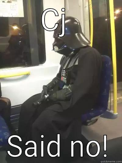 CJ  SAID NO! Sad Vader
