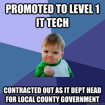 Promoted to Level 1 IT tech Contracted out as IT Dept Head for local County Government - Promoted to Level 1 IT tech Contracted out as IT Dept Head for local County Government  Success Kid