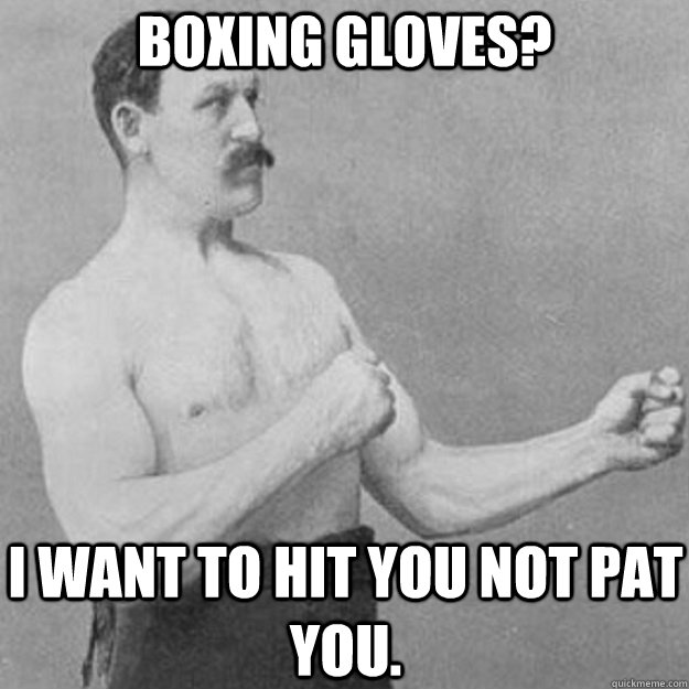 boxing gloves? i want to hit you not pat you. - boxing gloves? i want to hit you not pat you.  overly manly man