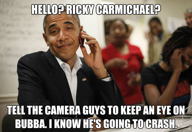Hello? Ricky Carmichael? Tell the camera guys to keep an eye on Bubba. I know he's going to crash.  obama phone
