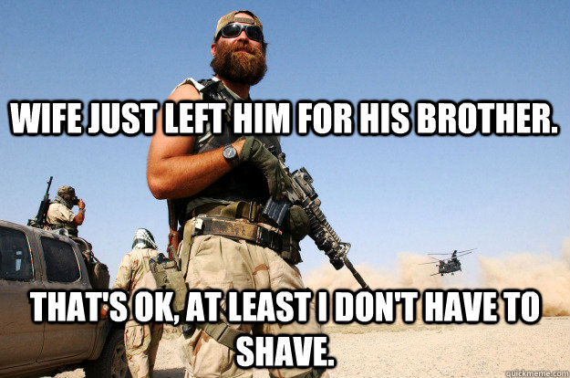 wife just left him for his brother. that's ok, at least i don't have to shave.  Special Forces Beard