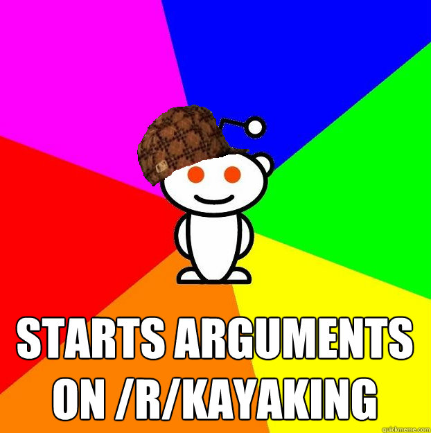 Starts arguments on /r/kayaking - Starts arguments on /r/kayaking  Scumbag Redditor