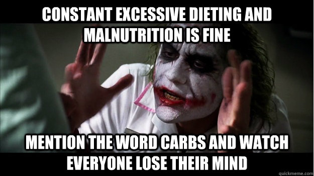 Constant excessive dieting and malnutrition is fine mention the word carbs and watch everyone lose their mind - Constant excessive dieting and malnutrition is fine mention the word carbs and watch everyone lose their mind  Joker Mind Loss