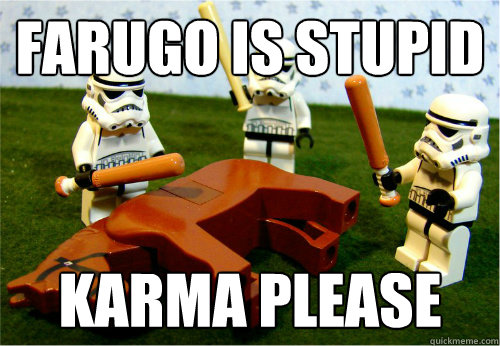 Farugo is stupid karma please