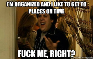 I'm organized and I like to get to places on time fuck me, right?