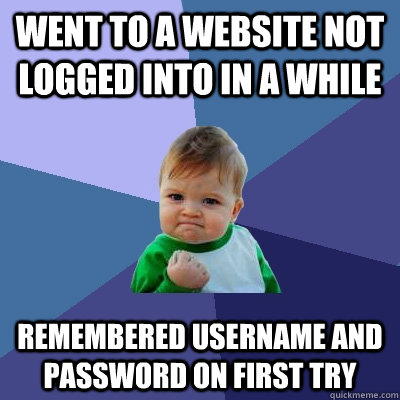 Went to a website not logged into in a while Remembered username and password on first try  - Went to a website not logged into in a while Remembered username and password on first try   Success Kid